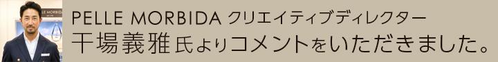 PELLE MORBIDA クリエイティブディレクター 干場義雅氏よりコメントをいただきました